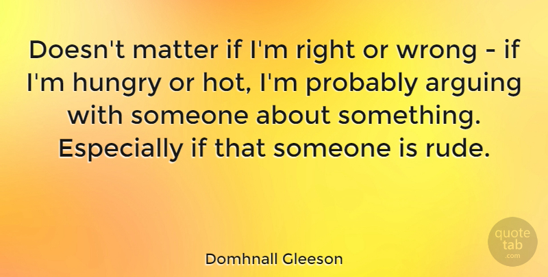 Domhnall Gleeson Quote About Arguing, Hungry, Matter, Wrong: Doesnt Matter If Im Right...