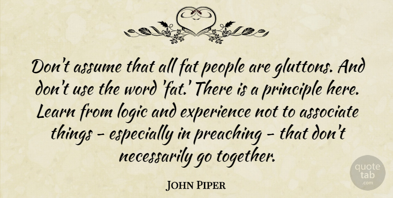 John Piper Quote About Associate, Assume, Experience, Fat, Logic: Dont Assume That All Fat...