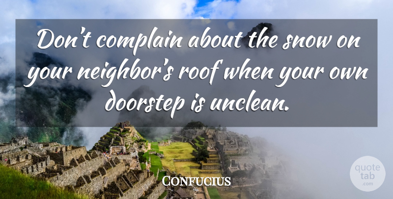Confucius Quote About Snow Complaining Neighbor Dont Complain About The Snow. & Confucius: Don\u0027t complain about the snow on your neighbor\u0027s roof ...
