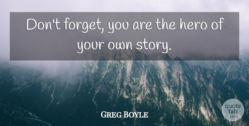 Greg Boyle Dont Forget You Are The Hero Of Your Own Story Quotetab