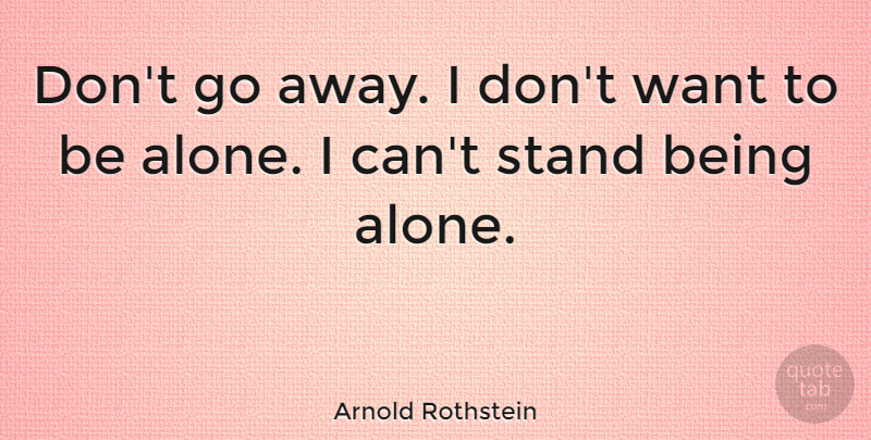 Arnold Rothstein Quote About Being Alone, Going Away, Want: Dont Go Away I Dont...