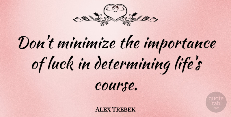 Alex Trebek Quote About Luck, Importance, Courses: Dont Minimize The Importance Of...