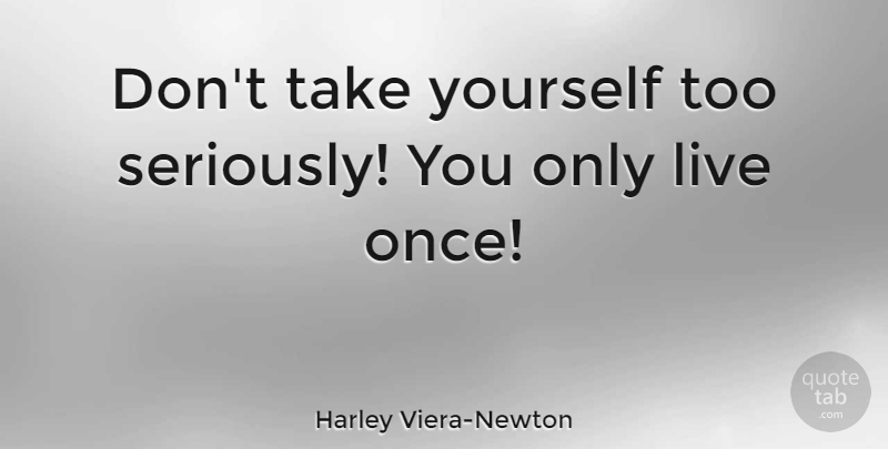 Harley Viera-Newton Quote About undefined: Dont Take Yourself Too Seriously...