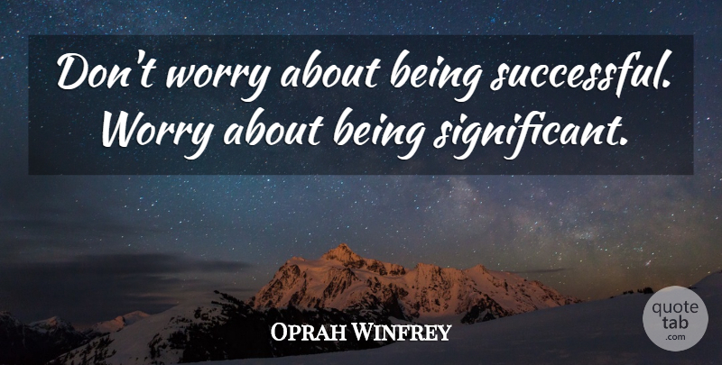 Oprah Winfrey Quote About Successful, Worry, Being Successful: Dont Worry About Being Successful...