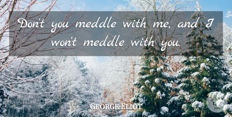 George Eliot Quote About Busybodies: Dont You Meddle With Me...