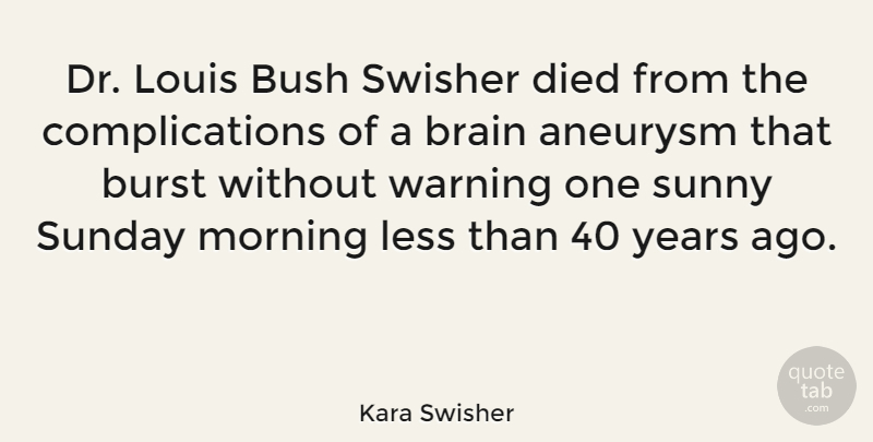 Kara Swisher Quote About Burst, Bush, Died, Less, Louis: Dr Louis Bush Swisher Died...