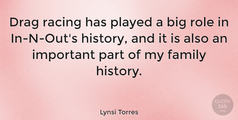 Lynsi Torres Quote About Drag, Family, History, Played, Role: Drag Racing Has Played A...