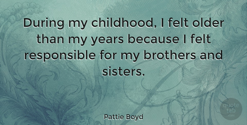 Pattie Boyd Quote About Brothers, Felt: During My Childhood I Felt...