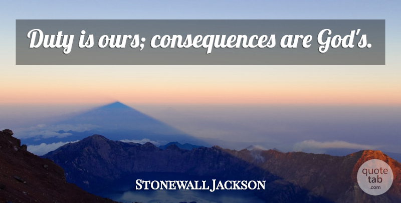 Stonewall Jackson Quote About God, Duty, Consequence: Duty Is Ours Consequences Are...