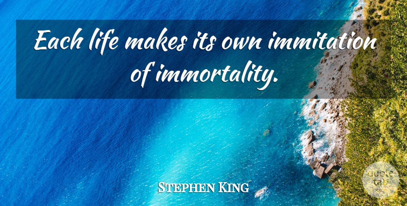 Stephen King Quote About Immortality: Each Life Makes Its Own...