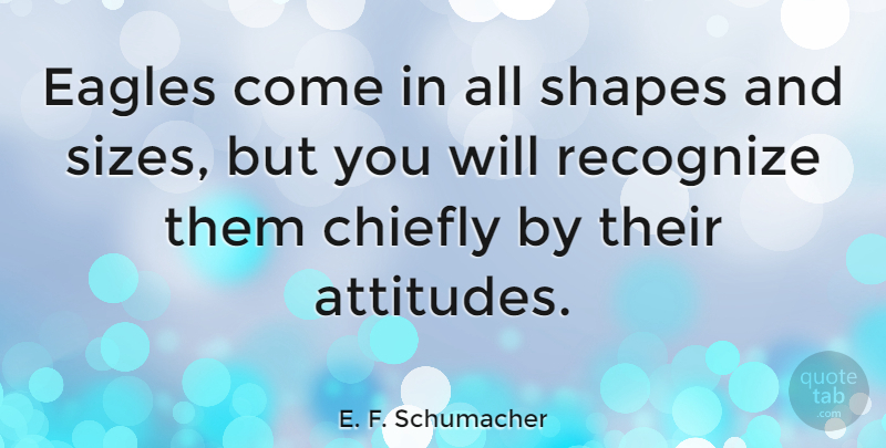 E. F. Schumacher Quote About Attitude, Greatness, Eagles: Eagles Come In All Shapes...