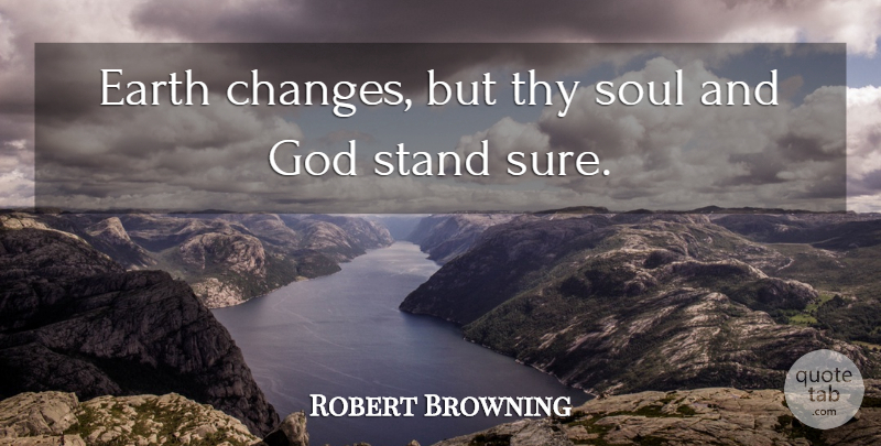 Robert Browning Quote About Soul, Earth: Earth Changes But Thy Soul...