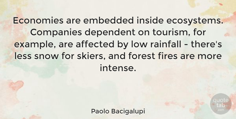 Paolo Bacigalupi Quote About Affected, Companies, Dependent, Economies, Embedded: Economies Are Embedded Inside Ecosystems...