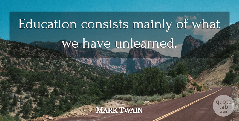 Mark Twain Quote About Inspirational, Education, Learning: Education Consists Mainly Of What...
