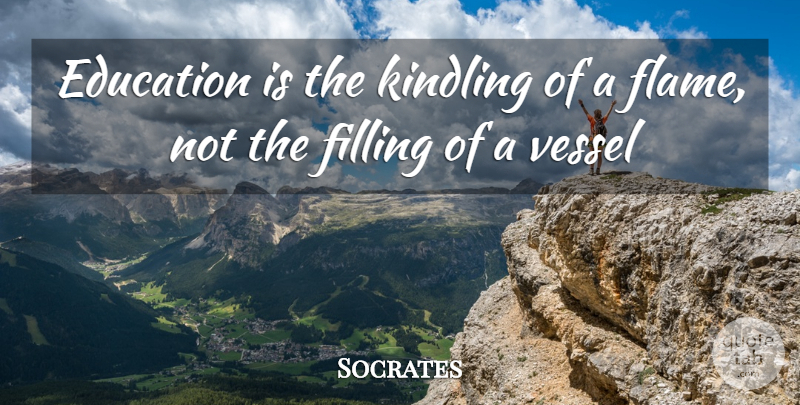 Socrates Quote About Education, Filling, Vessel: Education Is The Kindling Of...