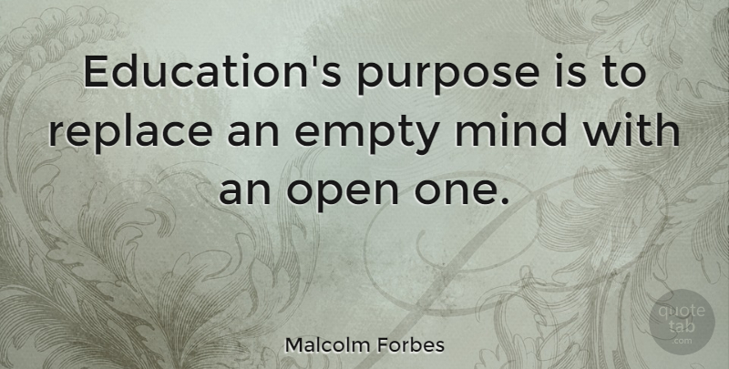 Malcolm Forbes Quote About Education, Empty, Mind, Open, Replace: Educations Purpose Is To Replace...