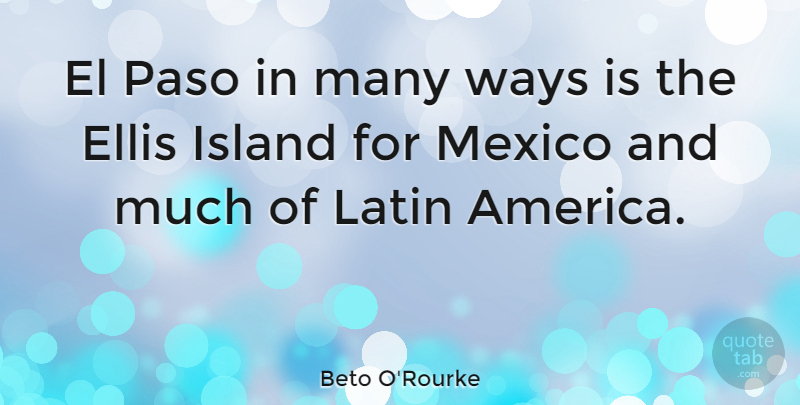 Beto O'Rourke Quote About Ellis, Island, Latin, Mexico, Ways: El Paso In Many Ways...
