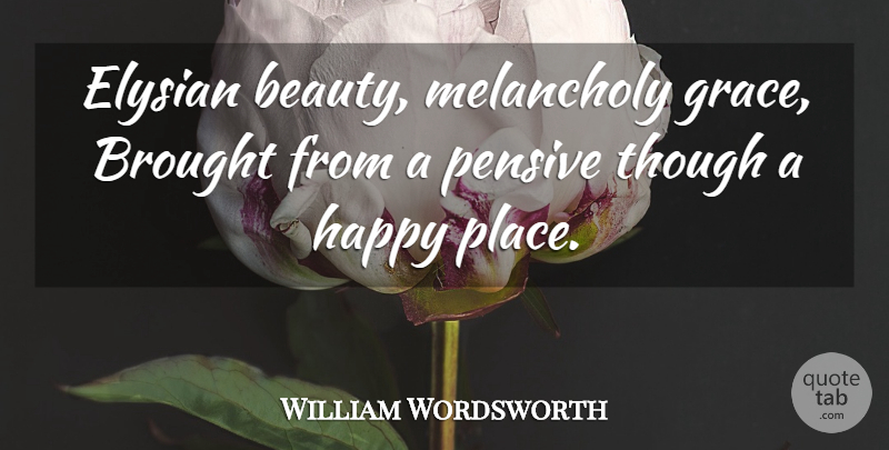 William Wordsworth Quote About Beauty, Grace, Melancholy: Elysian Beauty Melancholy Grace Brought...