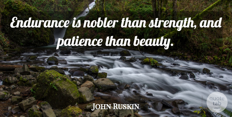 John Ruskin Quote About Beauty, Patience, Perseverance: Endurance Is Nobler Than Strength...