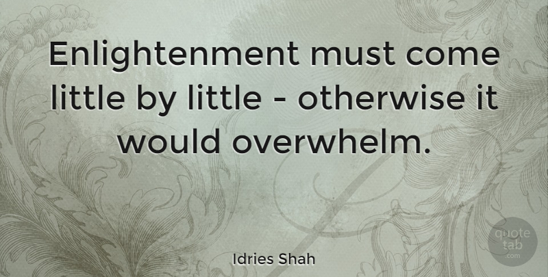 Idries Shah Quote About Spiritual, Enlightenment, Littles: Enlightenment Must Come Little By...