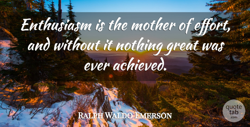 Image result for Enthusiasm is the mother of effort, and without it nothing great was ever achieved.
