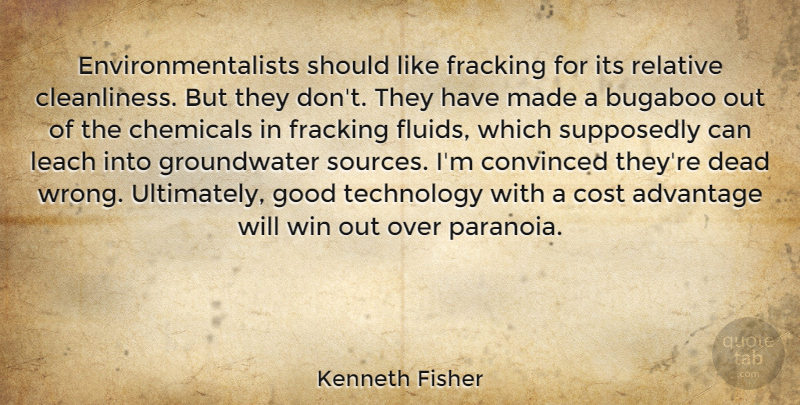 Kenneth Fisher Quote About Advantage, Chemicals, Convinced, Cost, Dead: Environmentalists Should Like Fracking For...