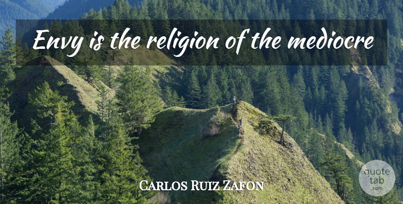 Carlos Ruiz Zafon Quote About Envy, Mediocre: Envy Is The Religion Of...