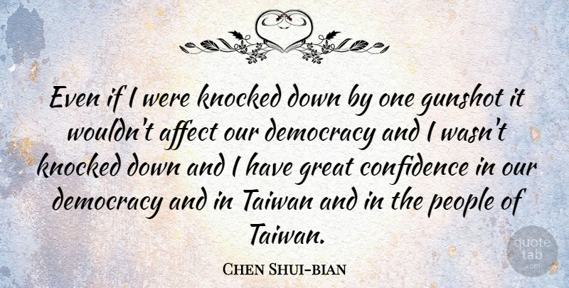 Chen Shui-bian Quote About Confidence, People, Democracy: Even If I Were Knocked...