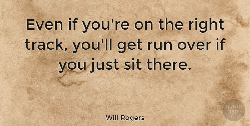 Will Rogers Even If Youre On The Right Track Youll Get Run Over
