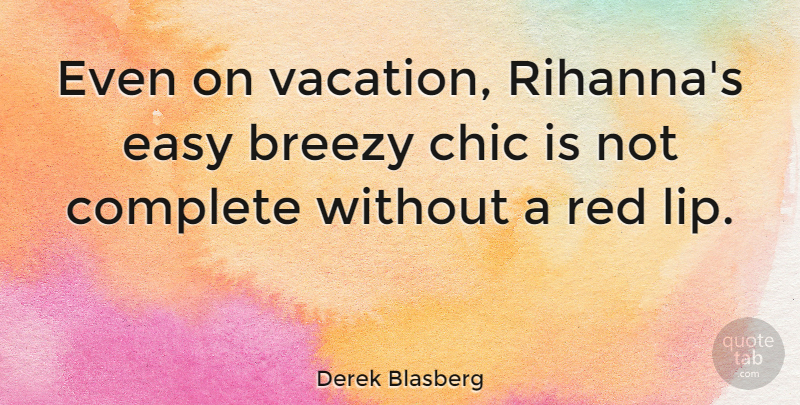 Derek Blasberg Quote About Chic, Complete: Even On Vacation Rihannas Easy...