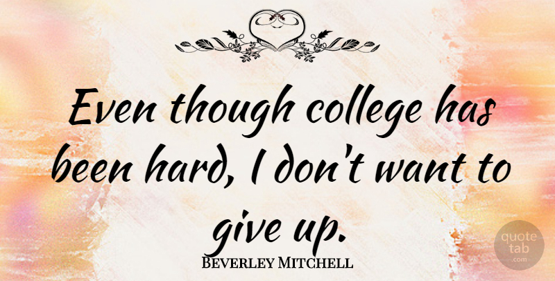 Beverley Mitchell Quote About Giving Up, College, Want: Even Though College Has Been...
