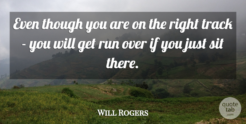 Will Rogers Even Though You Are On The Right Track You Will Get