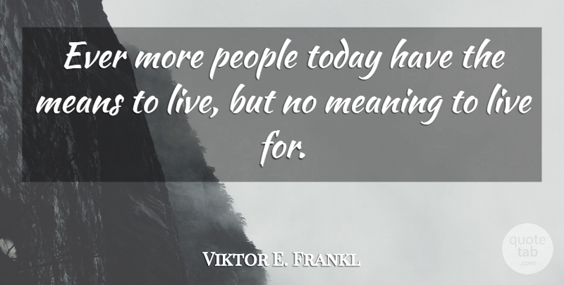 Viktor E. Frankl Quote About Mean, People, Today: Ever More People Today Have...