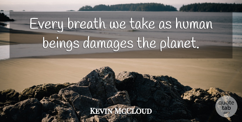 Kevin McCloud Quote About Damage, Planets, Humans: Every Breath We Take As...