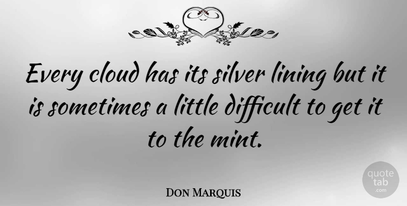 Don Marquis: Every cloud has its silver lining but it is ...