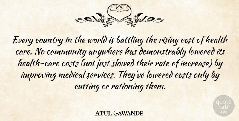 Atul Gawande Quote About Anywhere, Battling, Community, Cost, Costs: Every Country In The World...