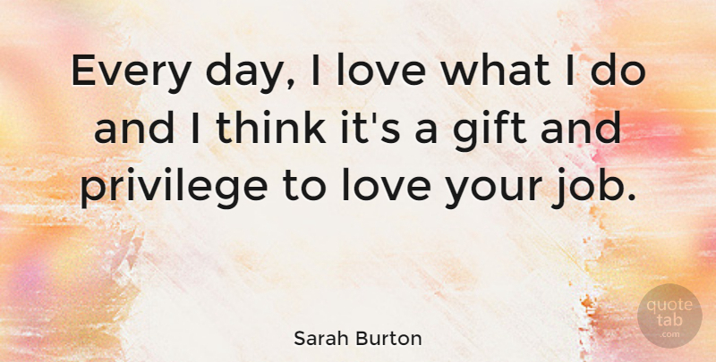 Sarah Burton Quote About Jobs, Love You, Thinking: Every Day I Love What...