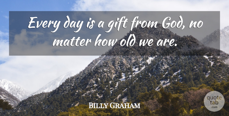 Billy Graham Every Day Is A Gift From God No Matter How Old We Are