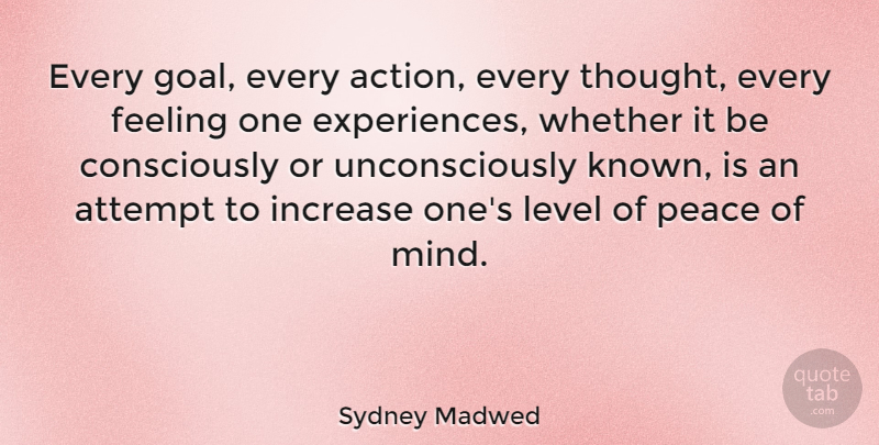 Sydney Madwed Quote About Attempt, Feeling, Increase, Level, Peace: Every Goal Every Action Every...
