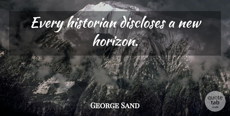 George Sand Quote About New Horizons, Horizon, Historian: Every Historian Discloses A New...