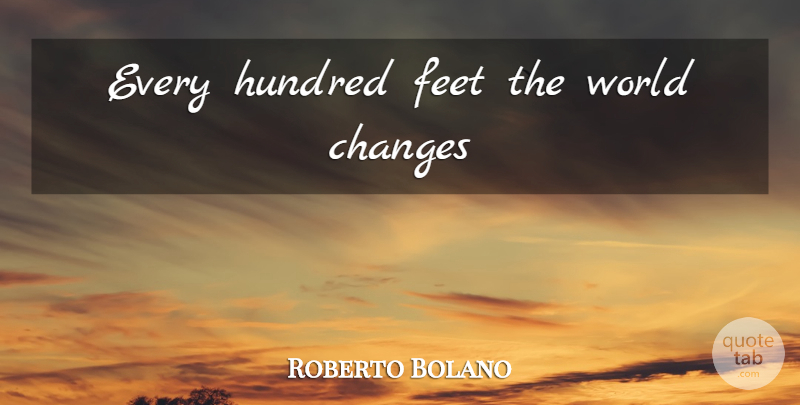 Roberto Bolano Every Hundred Feet The World Changes Quotetab