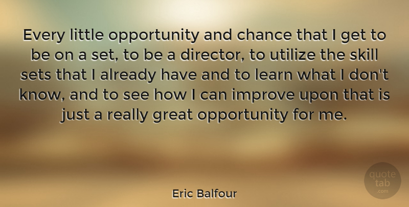 Eric Balfour Quote About Chance, Great, Improve, Opportunity, Sets: Every Little Opportunity And Chance...