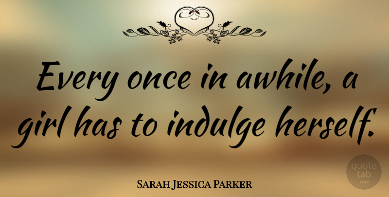 Sarah Jessica Parker Quote About Girl, Indulge In, Indulge: Every Once In Awhile A...