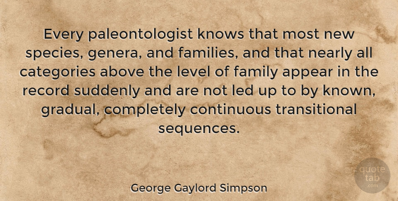 George Gaylord Simpson Quote About Appear, Categories, Continuous, Family, Knows: Every Paleontologist Knows That Most...
