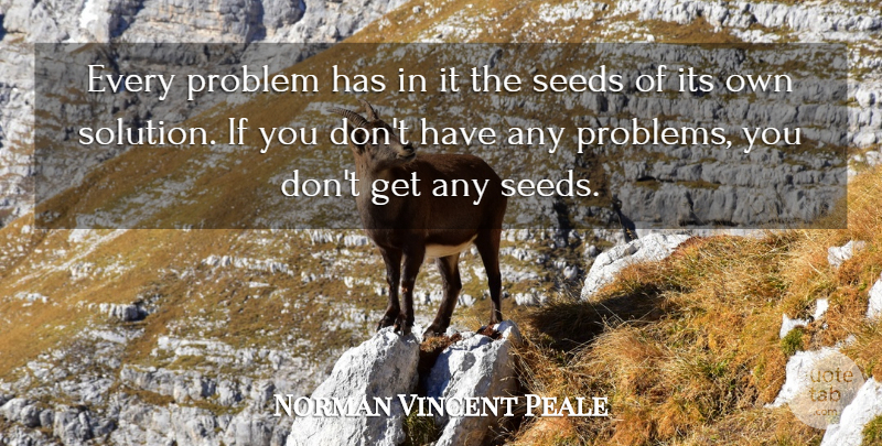 Norman Vincent Peale Every Problem Has In It The Seeds Of Its Own