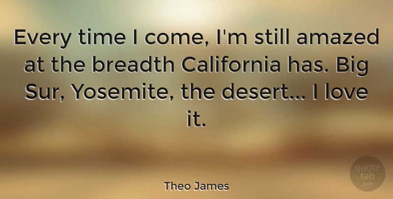 Theo James Quote About Amazed, Breadth, California, Love, Time: Every Time I Come Im...