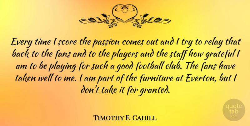 Timothy F. Cahill Quote About Fans, Football, Furniture, Good, Grateful: Every Time I Score The...
