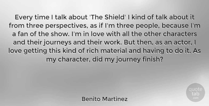 Benito Martinez Quote About Characters, Fan, Journey, Journeys, Love: Every Time I Talk About...