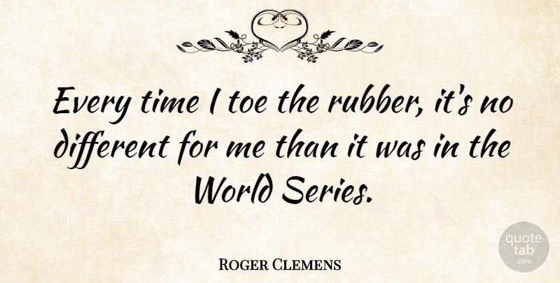 Roger Clemens Quote About Sports, World, Rubber: Every Time I Toe The...