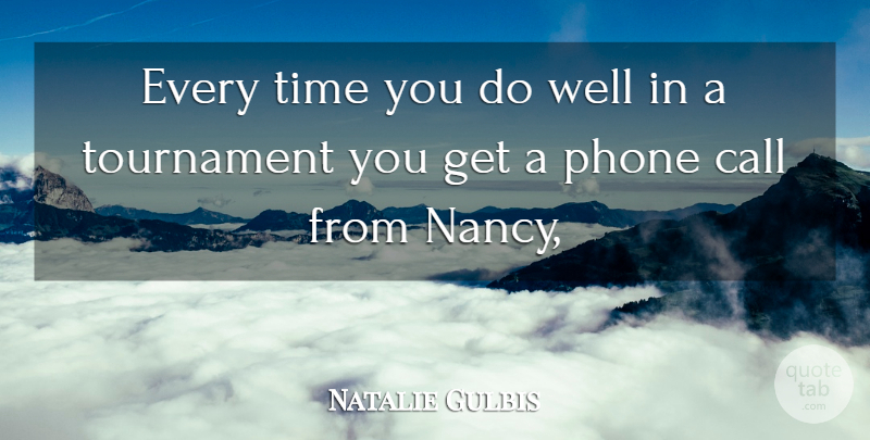 Natalie Gulbis Quote About Call, Phone, Time, Tournament: Every Time You Do Well...